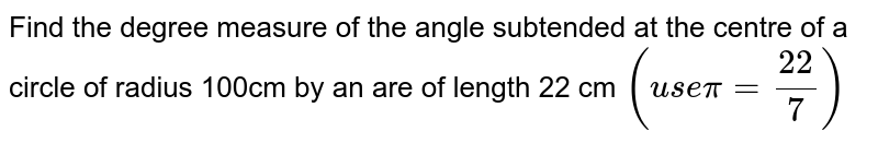 Find the degree measure of the angle subtended at the centre of a circle of radius 100cm by an are of length 22 cm `(use pi = 22/7)`