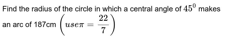 Find the radius of the circle in which a central angle of `45^0` makes an arc of 187cm `(use pi = 22/7)`