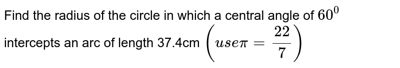 Find the radius of the circle in which a central angle of `60^0` intercepts an arc of length 37.4cm `(use pi=22/7)`