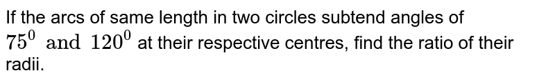 If the arcs of same length in two circles subtend angles of `75^0 and 120^0` at their respective centres, find the ratio of their radii.