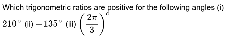 Which trigonometric ratios are positive for the following angles (i) `210^@` (ii) `-135^@` (iii) `((2pi)/3)^c`