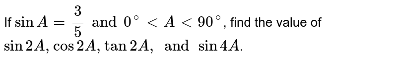If `sinA = 3/5 and 0^@ lt A lt 90^@`, find the value of `sin 2A, cos 2A, tan 2A, and sin 4A`.