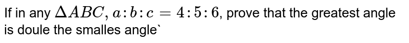 If in any `DeltaABC, a:b:c=4:5:6`, prove that the greatest angle is doule the smalles angle`