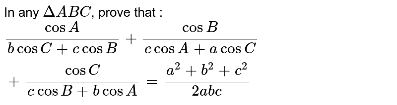 In any `DeltaABC`, prove that : `(cos A)/(b cos C + c cos B) + (cos B)/(c cos A + a cos C) + (cos C)/(c cos B + b cos A) = (a^2 + b^2 + c^2)/(2abc)`