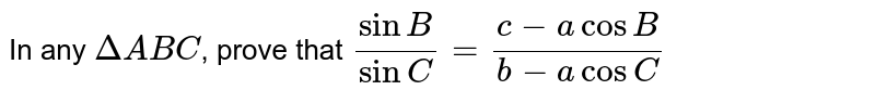In any `DeltaABC`, prove that `(sin B)/(sin C) = (c-a cos B)/(b-a cos C)`