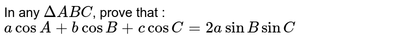 In any `DeltaABC`, prove that : `a cos A + b cos B + c cos C = 2a sin B sin C`