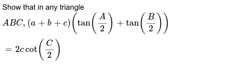 Show that in any triangle `ABC, (a+b+c) (tan (A/2) + tan (B/2)) = 2c cot (C/2)`