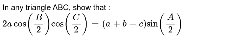 In any triangle ABC, show that : `2a cos (B/2) cos (C/2) = (a+b+c) sin (A/2)`