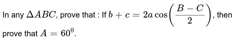 In any `DeltaABC`, prove that : If `b+c = 2a cos ((B-C)/2)`, then prove that `A=60^0`.