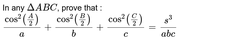 In any `DeltaABC`, prove that : `(cos^2(A/2))/a + (cos^2(B/2))/b + (cos^2(C/2))/c = s^3/(abc)`