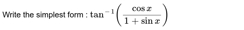 Write the simplest form : `tan^-1( (cos x)/(1+sin x))`