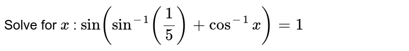 Solve for `x` : `Sin(sin^(-1)( 1/5) + cos^(-1) x) = 1`