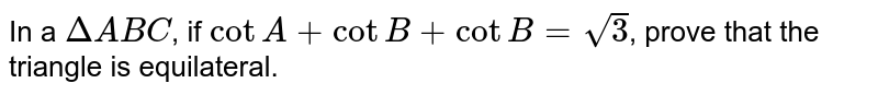 In a `DeltaABC`, if `cotA +cotB+cotB= sqrt(3)`, prove that the triangle is equilateral.