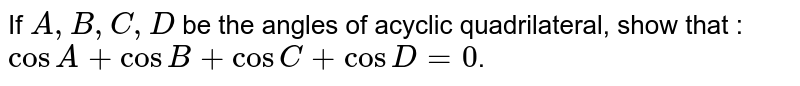 If `A, B, C, D` be the angles of acyclic quadrilateral, show that : `cosA +cosB+cosC+cosD=0`.