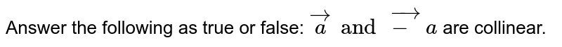 Answer the following as true or false: `veca and vec-a` are collinear.
