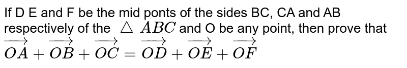 If D E and F be the mid ponts of the sides BC, CA and AB respectively of the `/_ABC` and O be any point, then prove that `vec(OA)+vec(OB)+vec(OC)=vec(OD)+vec(OE)+vec(OF)`