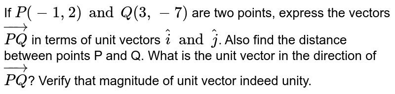 If `P(-1,2) and Q(3,-7)` are two points, express the vectors `vec(PQ)` in terms of unit vectors `hatiand hatj`. Also find the distance between points P and Q. What is the unit vector in the direction of `vec(PQ)`? Verify that magnitude of unit vector indeed unity.