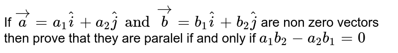 If `veca=a_1hati+a_2hatj and vecb=b_1 hati+b_2hatj` are non zero vectors then prove that they are paralel if and only if `a_1 b_2-a_2b_1=0`