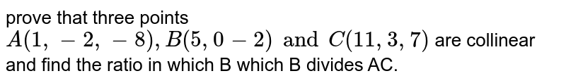 prove that  three points `A(1,-2,-8), B(5,0-2) and C(11,3,7)` are collinear and find the ratio in which B which B divides AC.