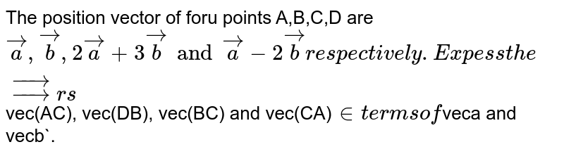 The position vector of foru points A,B,C,D are `veca, vecb, 2veca+3vecb and veca-2vecb respectively. Expess the vectors `vec(AC), vec(DB), vec(BC) and vec(CA)` in terms of `veca and vecb`.