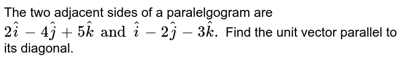 The two adjacent sides of a paralelgogram are `2hati-4hatj+5hatk and hati-2hatj-3hatk.` Find the unit vector parallel to its diagonal.