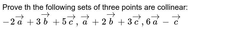 Prove th the following sets of three points are collinear: `-2veca+3vecb+5vecc, veca+2vecb+3vecc, 6veca-vecc`