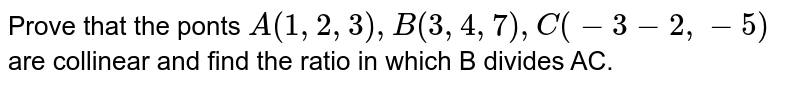 Prove that the ponts `A(1,2,3),B(3,4,7),C(-3 -2, -5)` are collinear and find the ratio in which B divides AC.