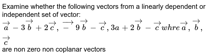 Examine whether the following vectors from a linearly dependent or independent set of vector: ` veca-3vecb+2vecc, vec-9vecb-vecc,3a+2vecb-vecc whre veca,vecb,vecc` are non zero non coplanar vectors
