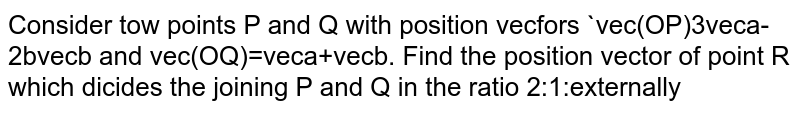 Consider tow points P and Q with position vecfors `vec(OP)3veca-2bvecb and vec(OQ)=veca+vecb. Find the position vector of point R which dicides the joining P and Q in the ratio 2:1:externally