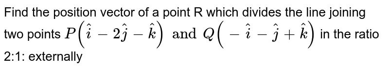 Find the position vector of a point R which divides the line joining two points `P(hati-2hatj-hatk) and Q(-hati-hatj+hatk)` in the ratio 2:1: externally