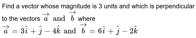 Find a vector whose magnitude is 3 units and which is perpendicular to the vectors `veca and vecb` where `veca=3hati+hatj-4hatk and vecb=6hati+hatj-2hatk`
