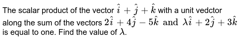The scalar product of the vector `hati+hatj+hatk` with a unit vedctor along the sum of the vectors `2hati+4hatj-5hatk and lamda hati+2hatj+3hatk` is equal to one. Find the value of `````lamda`.