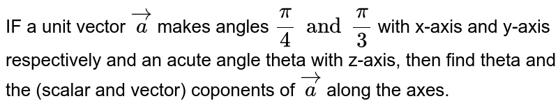 IF a unit vector `veca ` makes angles `pi/4 and pi/3` with x-axis and y-axis respectively and an acute angle theta with z-axis, then find theta and the (scalar and vector) coponents of `veca` along the axes.
