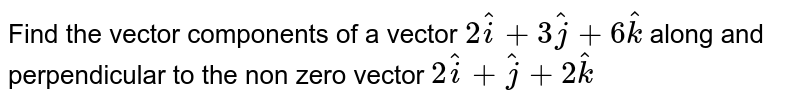 Find the vector components of a vector `2hati+3hatj+6hatk` along and perpendicular to the non zero vector `2hati+hatj+2hatk`