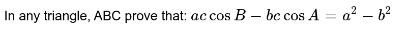 In any triangle, ABC prove that: `ac cos B-bc cos A=a^2-b^2`