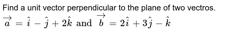 Find a unit vector perpendicular to the plane of two vectros. `veca=hati-hatj+2hatk and vecb=2hati+3hatj-hatk`