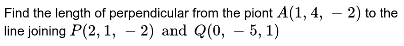 Find the length of perpendicular from the piont `A(1,4,-2)` to the line joining `P(2,1,-2) and Q(0,-5,1)`