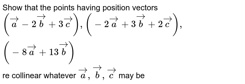Show that the points having position vectors `(veca-2vecb+3vecc),(-2veca+3vecb+2vecc),(-8veca+13vecb)` re collinear whatever `veca,vecb,vecc` may be