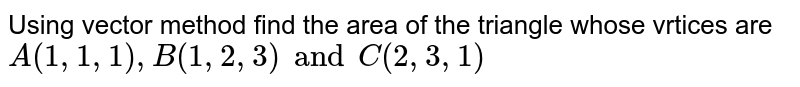 Using vector method find the area of the triangle whose vrtices are `A(1,1,1),B(1,2,3) and C(2,3,1)`