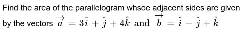 Find the area of the parallelogram whsoe adjacent sides are given by the vectors `veca=3hati+hatj+4hatk and vecb=hati-hatj+hatk`