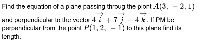 Find the equation of a plane passing throug the piont `A(3,-2,1)` and perpendicular to the vector `4veci+7vecj-4veck`. If PM be perpendicular from the point `P(1,2,-1)` to this plane find its length.