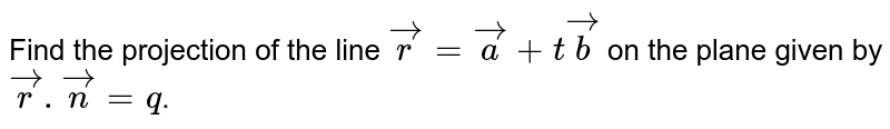 Find the projection of the line `vecr=veca+tvecb` on the plane given by `vecr.vecn=q`.