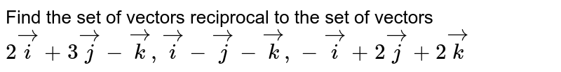 Find the set of vectors reciprocal to the set of vectors `2veci+3vecj-veck, veci-vecj-veck, -veci+2vecj+2veck`
