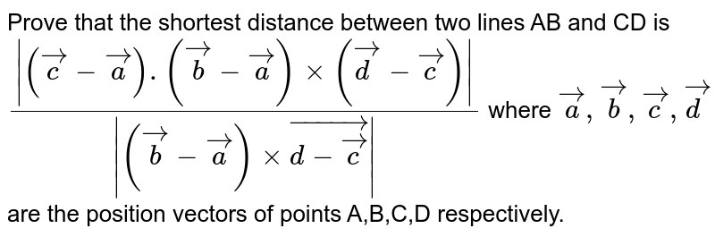 Prove that the shortest distance between two lines AB and CD is `(|(vecc-veca).(vecb-veca)xx(vecd-vecc)|)/(|(vecb-veca)xxvec(d-vecc)|)` where `veca,vecb,vecc,vecd` are the position vectors of points A,B,C,D respectively.