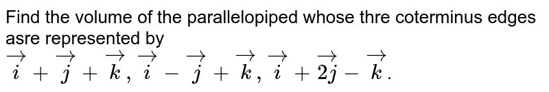 Find the volume of the parallelopiped whose thre coterminus edges asre represented by `veci+vecj+veck, veci-vecj+veck,veci+vec(2j)-veck`.