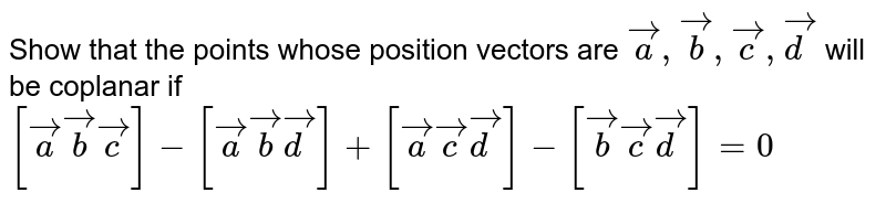 Show that the points whose position vectors are `veca,vecb,vecc,vecd` will be coplanar if `[veca vecb vecc]-[veca vecb vecd]+[veca vecc vecd]-[vecb vecc vecd]=0`