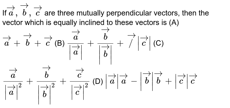 If` veca,vecb,vecc` are three mutually perpendicular vectors, then the vector which is equally inclined to these vectors is (A) `veca+vecb+vecc` (B) `veca/|veca|+vecb/|vecb|+vec/|vecc|` (C) `veca/|veca|^2+vecb/|vecb|^2+vecc/|vecc|^2` (D) `|veca|veca-|vecb|vecb+|vecc|vecc`