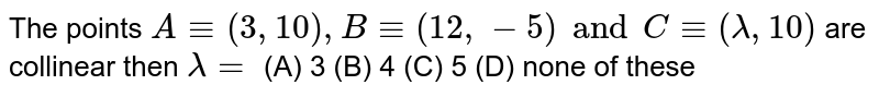 The points `A-=(3,10),B-=(12,-5)and C-=(lamda,10)` are collinear then `lamda=` (A) 3 (B) 4 (C) 5 (D) none of these