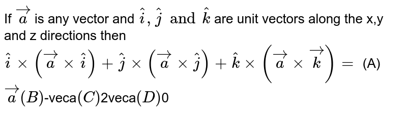 If `veca` is any vector and `hati,hatj and hatk` are unit vectors along the x,y and z directions then `hatixx(vecaxxhati)+hatjxx(vecaxxhatj)+hatkxx(vecaxxveck)=` (A) `veca (B) `-veca` (C) `2veca` (D) `0