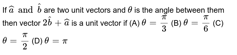 If `hata and hatb` are two unit vectors and `theta` is the angle between them then vector `2hatb+hata` is a unit vector if (A) `theta= pi/3` (B) `theta=pi/6` (C) `theta=pi/2` (D) `theta=pi`
